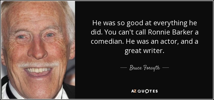 He was so good at everything he did. You can't call Ronnie Barker a comedian. He was an actor, and a great writer. - Bruce Forsyth