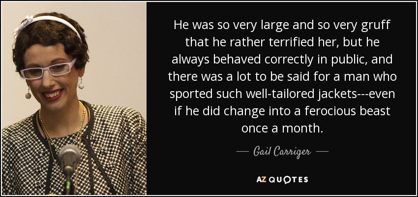 He was so very large and so very gruff that he rather terrified her, but he always behaved correctly in public, and there was a lot to be said for a man who sported such well-tailored jackets---even if he did change into a ferocious beast once a month. - Gail Carriger