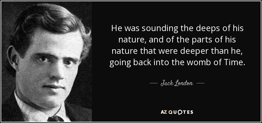 He was sounding the deeps of his nature, and of the parts of his nature that were deeper than he, going back into the womb of Time. - Jack London