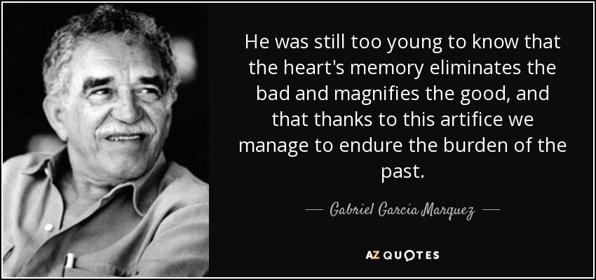 He was still too young to know that the heart's memory eliminates the bad and magnifies the good, and that thanks to this artifice we manage to endure the burden of the past. - Gabriel Garcia Marquez
