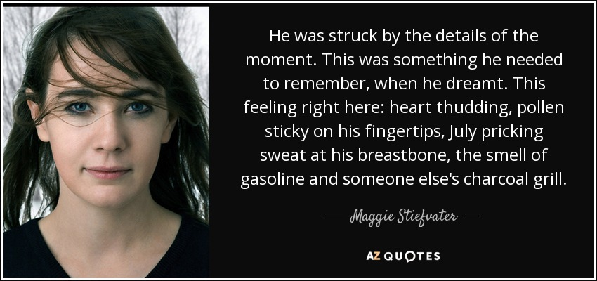 He was struck by the details of the moment. This was something he needed to remember, when he dreamt. This feeling right here: heart thudding, pollen sticky on his fingertips, July pricking sweat at his breastbone, the smell of gasoline and someone else's charcoal grill. - Maggie Stiefvater