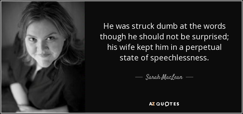 He was struck dumb at the words though he should not be surprised; his wife kept him in a perpetual state of speechlessness. - Sarah MacLean