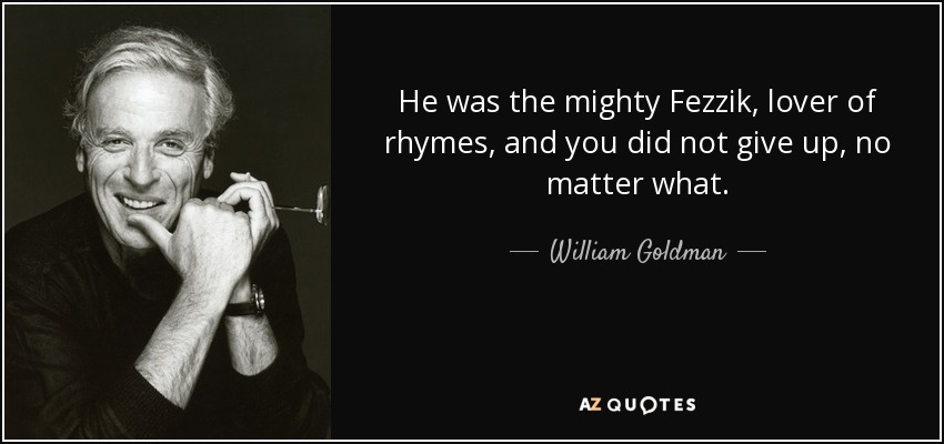 He was the mighty Fezzik, lover of rhymes, and you did not give up, no matter what. - William Goldman