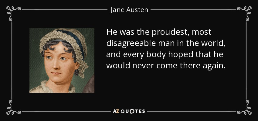 He was the proudest, most disagreeable man in the world, and every body hoped that he would never come there again. - Jane Austen