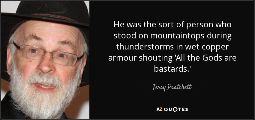 He was the sort of person who stood on mountaintops during thunderstorms in wet copper armour shouting 'All the Gods are bastards.' - Terry Pratchett