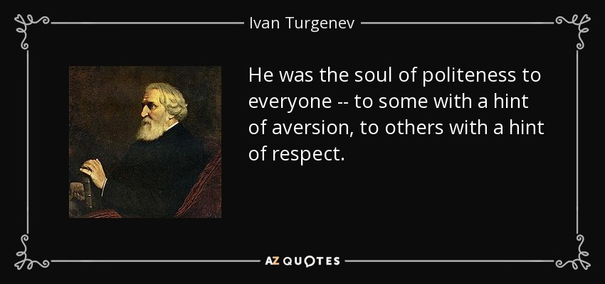 He was the soul of politeness to everyone -- to some with a hint of aversion, to others with a hint of respect. - Ivan Turgenev