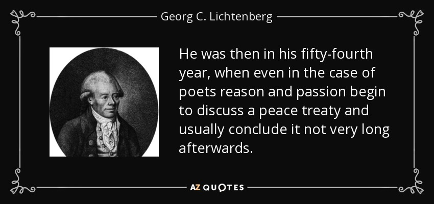 He was then in his fifty-fourth year, when even in the case of poets reason and passion begin to discuss a peace treaty and usually conclude it not very long afterwards. - Georg C. Lichtenberg