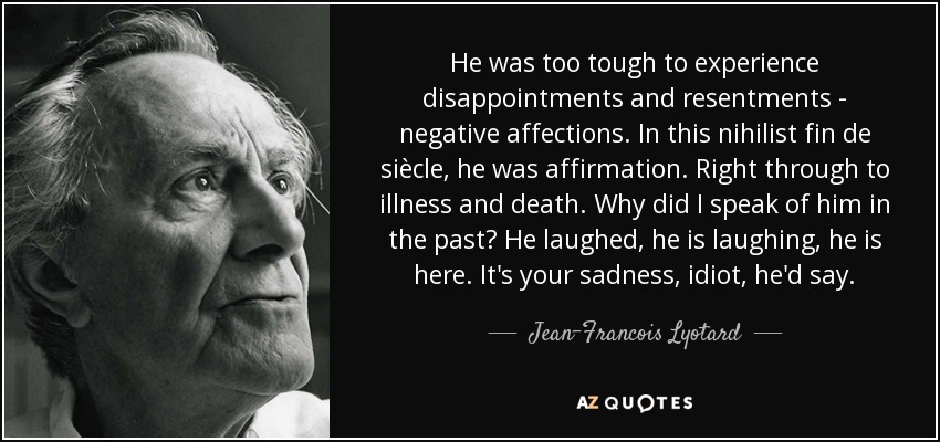 He was too tough to experience disappointments and resentments - negative affections. In this nihilist fin de siècle, he was affirmation. Right through to illness and death. Why did I speak of him in the past? He laughed, he is laughing, he is here. It's your sadness, idiot, he'd say. - Jean-Francois Lyotard
