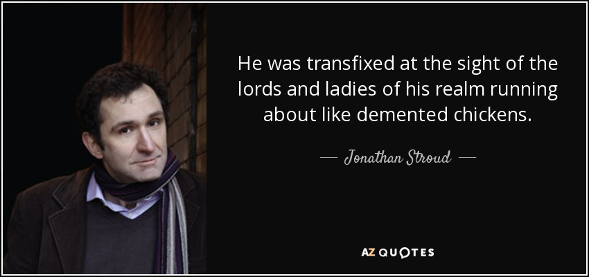 He was transfixed at the sight of the lords and ladies of his realm running about like demented chickens. - Jonathan Stroud