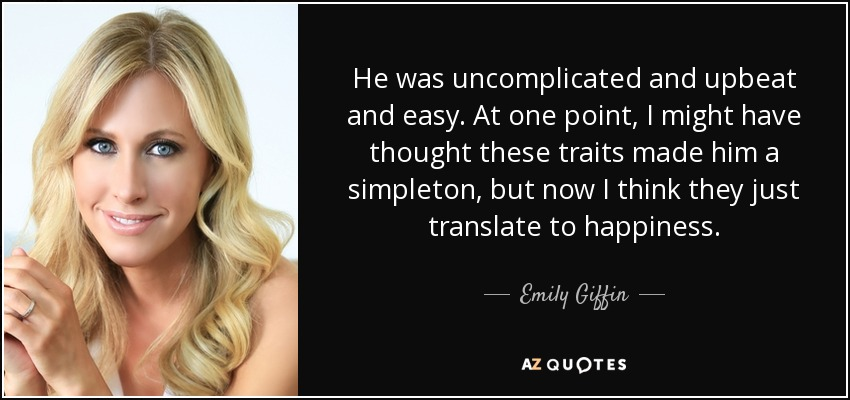 He was uncomplicated and upbeat and easy. At one point, I might have thought these traits made him a simpleton, but now I think they just translate to happiness. - Emily Giffin