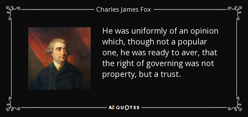 He was uniformly of an opinion which, though not a popular one, he was ready to aver, that the right of governing was not property, but a trust. - Charles James Fox