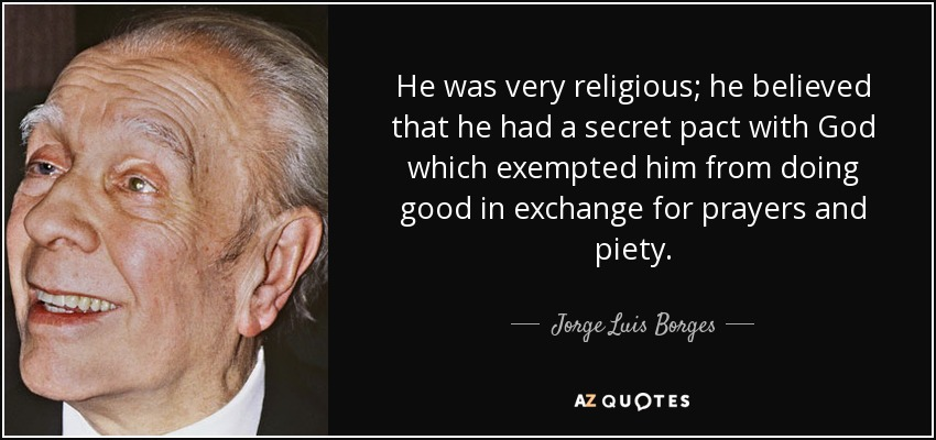 He was very religious; he believed that he had a secret pact with God which exempted him from doing good in exchange for prayers and piety. - Jorge Luis Borges