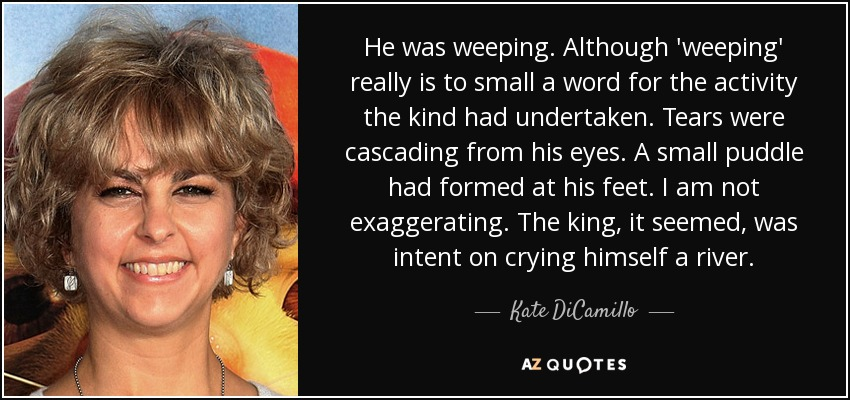 He was weeping. Although 'weeping' really is to small a word for the activity the kind had undertaken. Tears were cascading from his eyes. A small puddle had formed at his feet. I am not exaggerating. The king, it seemed, was intent on crying himself a river. - Kate DiCamillo