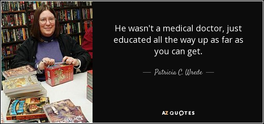 He wasn't a medical doctor, just educated all the way up as far as you can get. - Patricia C. Wrede