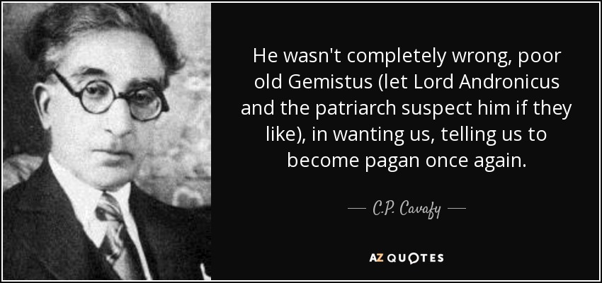 He wasn't completely wrong, poor old Gemistus (let Lord Andronicus and the patriarch suspect him if they like), in wanting us, telling us to become pagan once again. - C.P. Cavafy