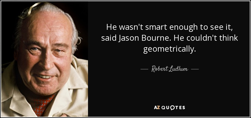 He wasn't smart enough to see it, said Jason Bourne. He couldn't think geometrically. - Robert Ludlum