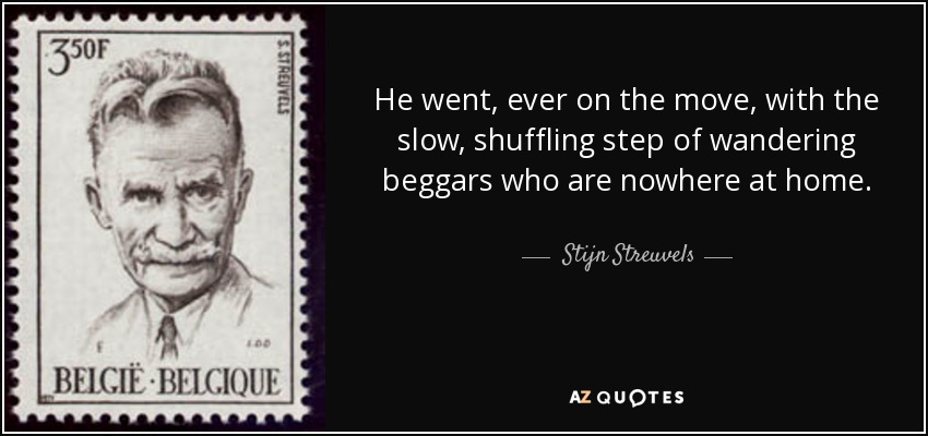 He went, ever on the move, with the slow, shuffling step of wandering beggars who are nowhere at home. - Stijn Streuvels