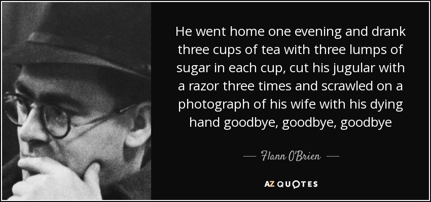 He went home one evening and drank three cups of tea with three lumps of sugar in each cup, cut his jugular with a razor three times and scrawled on a photograph of his wife with his dying hand goodbye, goodbye, goodbye - Flann O'Brien