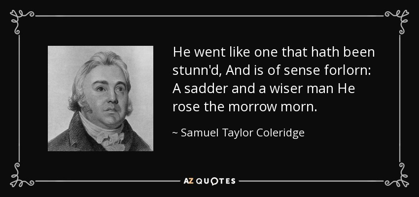 He went like one that hath been stunn'd, And is of sense forlorn: A sadder and a wiser man He rose the morrow morn. - Samuel Taylor Coleridge