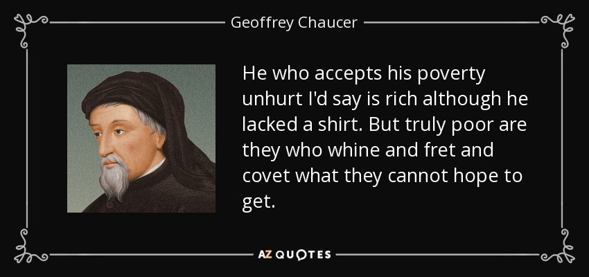He who accepts his poverty unhurt I'd say is rich although he lacked a shirt. But truly poor are they who whine and fret and covet what they cannot hope to get. - Geoffrey Chaucer
