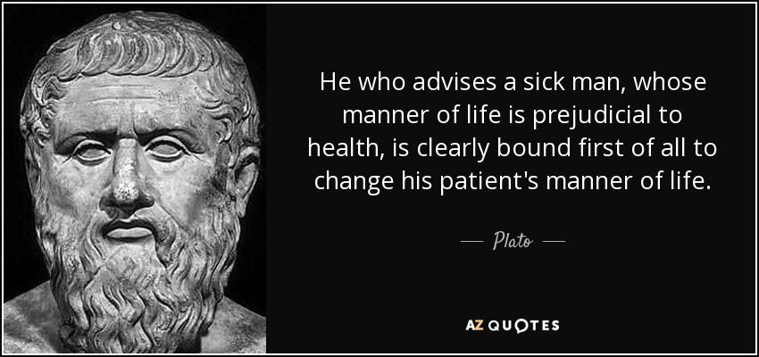 He who advises a sick man, whose manner of life is prejudicial to health, is clearly bound first of all to change his patient's manner of life. - Plato
