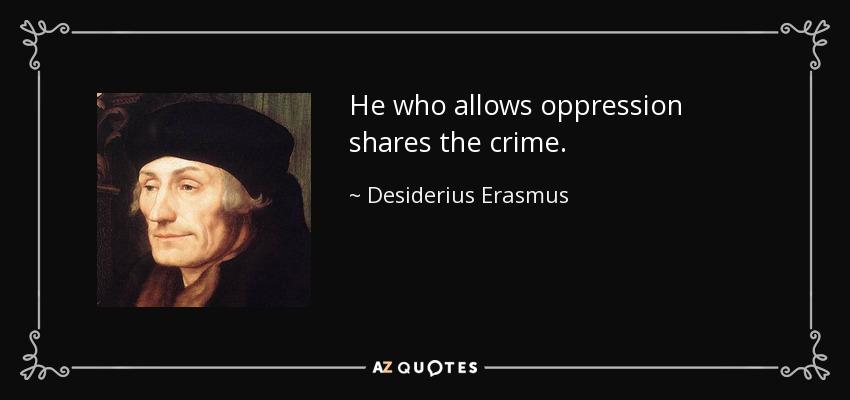 He who allows oppression shares the crime. - Desiderius Erasmus