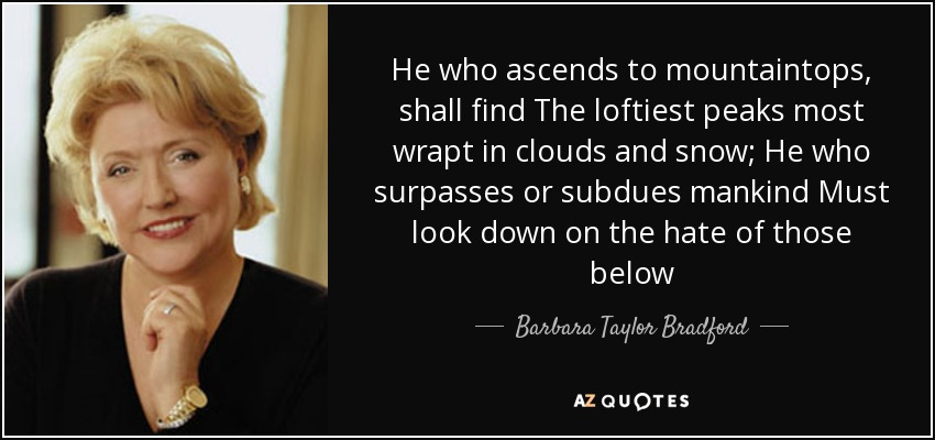 He who ascends to mountaintops, shall find The loftiest peaks most wrapt in clouds and snow; He who surpasses or subdues mankind Must look down on the hate of those below - Barbara Taylor Bradford
