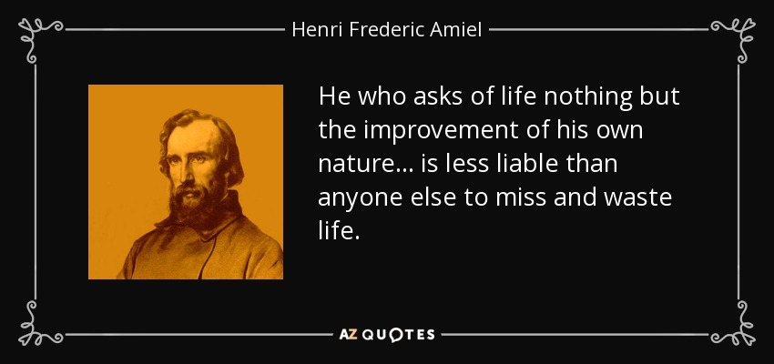He who asks of life nothing but the improvement of his own nature... is less liable than anyone else to miss and waste life. - Henri Frederic Amiel