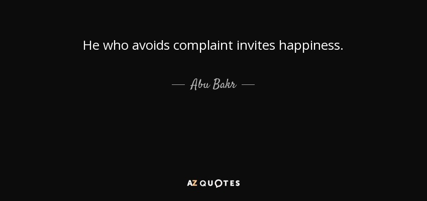 He who avoids complaint invites happiness. - Abu Bakr