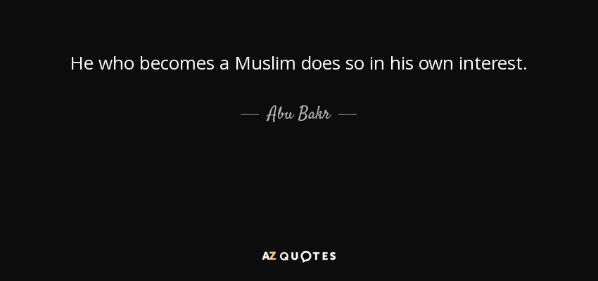 He who becomes a Muslim does so in his own interest. - Abu Bakr