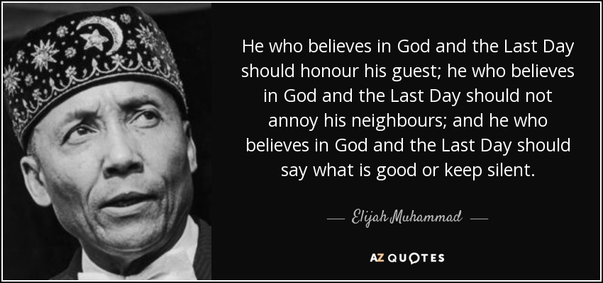He who believes in God and the Last Day should honour his guest; he who believes in God and the Last Day should not annoy his neighbours; and he who believes in God and the Last Day should say what is good or keep silent. - Elijah Muhammad
