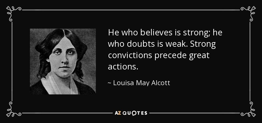 He who believes is strong; he who doubts is weak. Strong convictions precede great actions. - Louisa May Alcott