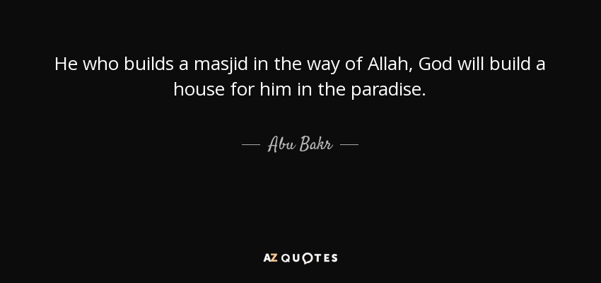 He who builds a masjid in the way of Allah, God will build a house for him in the paradise. - Abu Bakr
