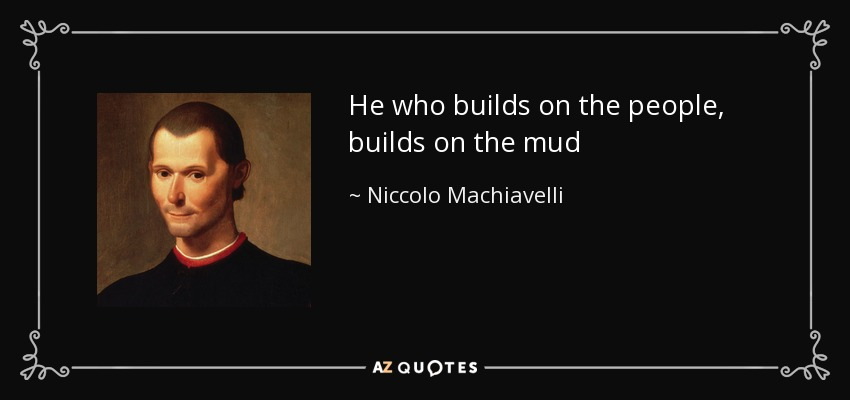 He who builds on the people, builds on the mud - Niccolo Machiavelli