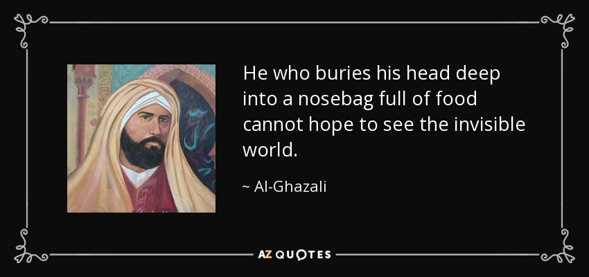 He who buries his head deep into a nosebag full of food cannot hope to see the invisible world. - Al-Ghazali