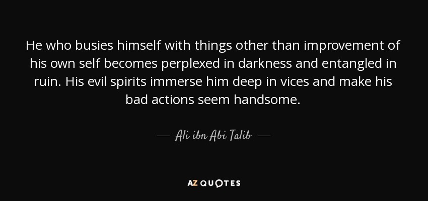 He who busies himself with things other than improvement of his own self becomes perplexed in darkness and entangled in ruin. His evil spirits immerse him deep in vices and make his bad actions seem handsome. - Ali ibn Abi Talib