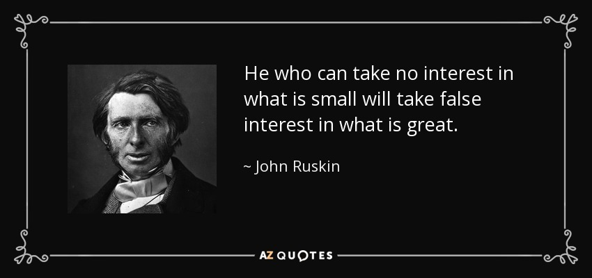 He who can take no interest in what is small will take false interest in what is great. - John Ruskin
