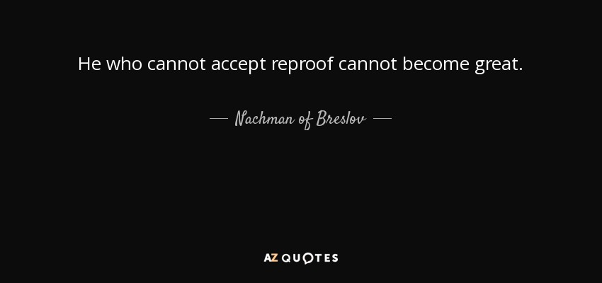 He who cannot accept reproof cannot become great. - Nachman of Breslov