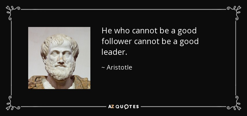 He who cannot be a good follower cannot be a good leader. - Aristotle