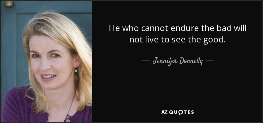He who cannot endure the bad will not live to see the good. - Jennifer Donnelly