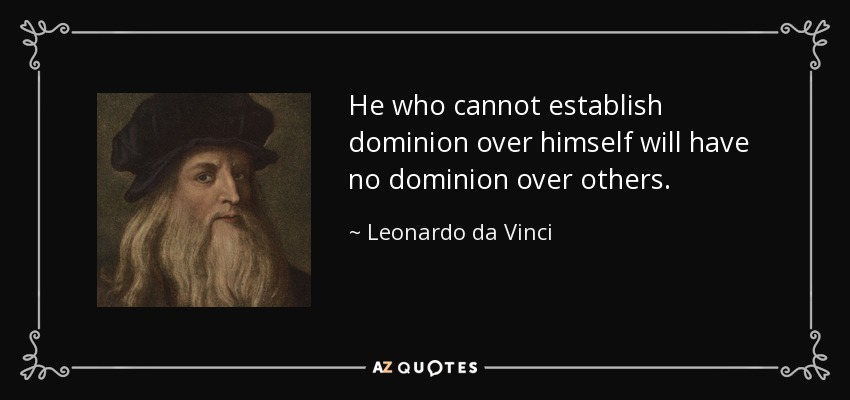 He who cannot establish dominion over himself will have no dominion over others. - Leonardo da Vinci