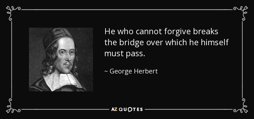 He who cannot forgive breaks the bridge over which he himself must pass. - George Herbert