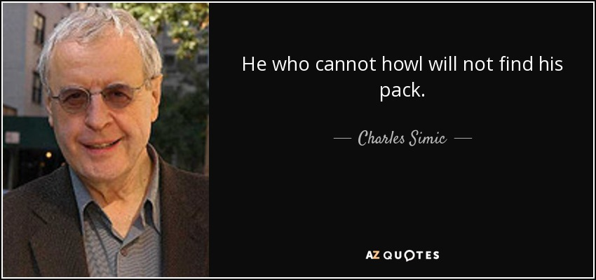 He who cannot howl will not find his pack. - Charles Simic