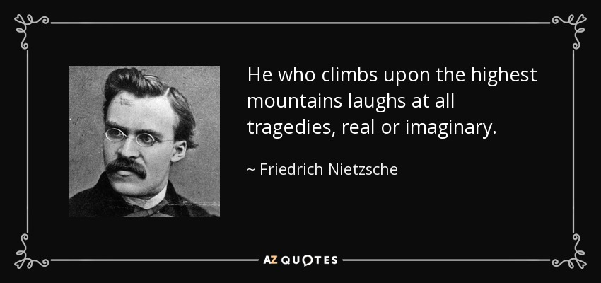 He who climbs upon the highest mountains laughs at all tragedies, real or imaginary. - Friedrich Nietzsche