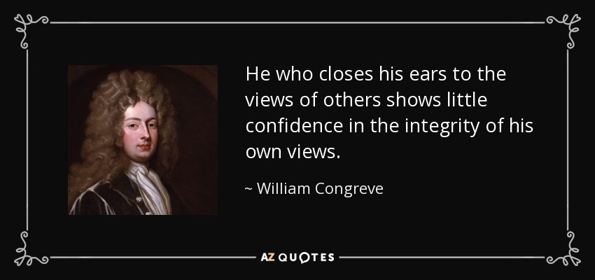 He who closes his ears to the views of others shows little confidence in the integrity of his own views. - William Congreve