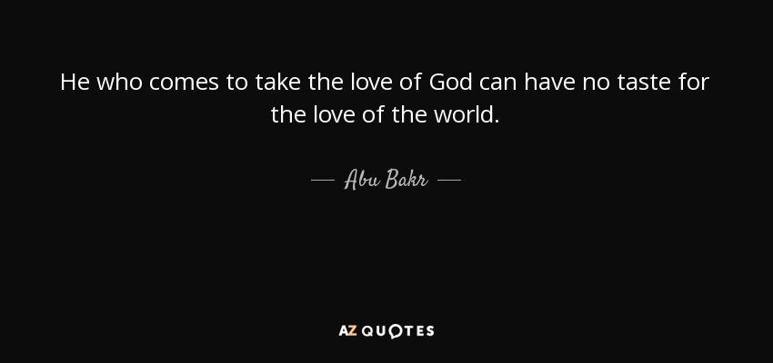 He who comes to take the love of God can have no taste for the love of the world. - Abu Bakr