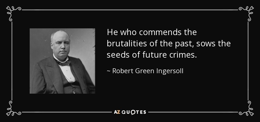 He who commends the brutalities of the past, sows the seeds of future crimes. - Robert Green Ingersoll
