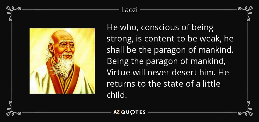 He who, conscious of being strong, is content to be weak, he shall be the paragon of mankind. Being the paragon of mankind, Virtue will never desert him. He returns to the state of a little child. - Laozi