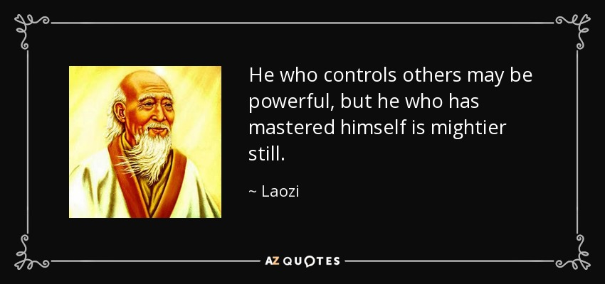 He who controls others may be powerful, but he who has mastered himself is mightier still. - Laozi