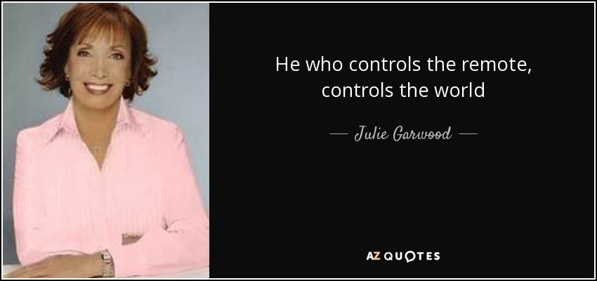 He who controls the remote, controls the world - Julie Garwood